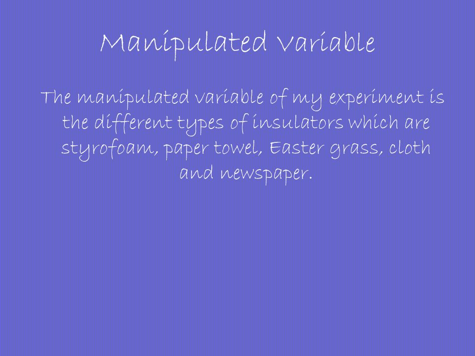 Manipulated Variable The manipulated variable of my experiment is the different types of insulators which are styrofoam, paper towel, Easter grass, cl