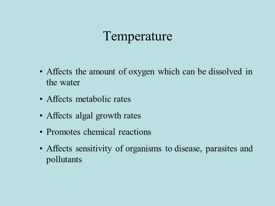 Temperature Affects the amount of oxygen which can be dissolved in the water Affects metabolic rates Affects algal growth rates Promotes chemical reactions Affects sensitivity of organisms to disease, parasites and pollutants