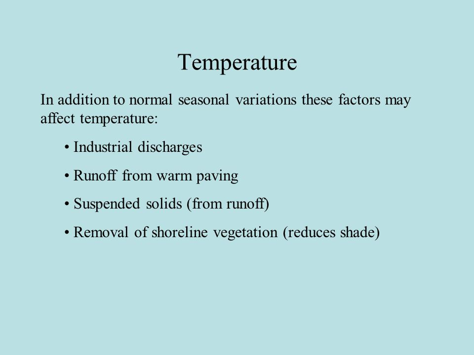 Temperature In addition to normal seasonal variations these factors may affect temperature: Industrial discharges Runoff from warm paving Suspended solids (from runoff) Removal of shoreline vegetation (reduces shade)