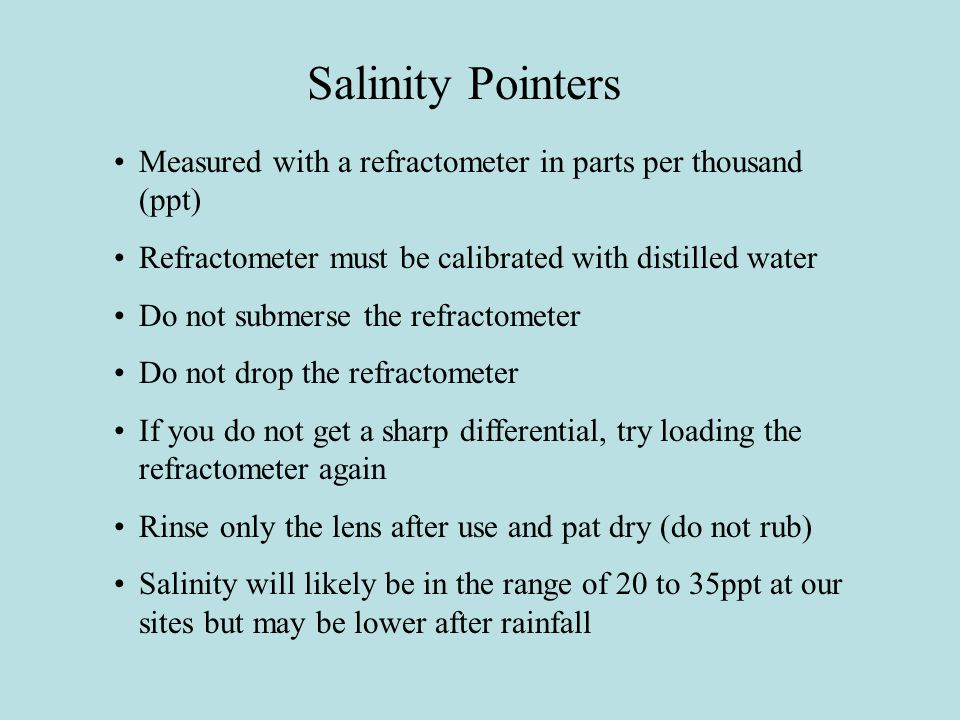 Salinity Pointers Measured with a refractometer in parts per thousand (ppt) Refractometer must be calibrated with distilled water Do not submerse the refractometer Do not drop the refractometer If you do not get a sharp differential, try loading the refractometer again Rinse only the lens after use and pat dry (do not rub) Salinity will likely be in the range of 20 to 35ppt at our sites but may be lower after rainfall