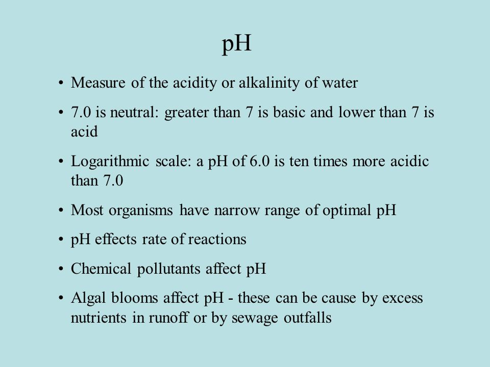 pH Measure of the acidity or alkalinity of water 7.0 is neutral: greater than 7 is basic and lower than 7 is acid Logarithmic scale: a pH of 6.0 is ten times more acidic than 7.0 Most organisms have narrow range of optimal pH pH effects rate of reactions Chemical pollutants affect pH Algal blooms affect pH - these can be cause by excess nutrients in runoff or by sewage outfalls