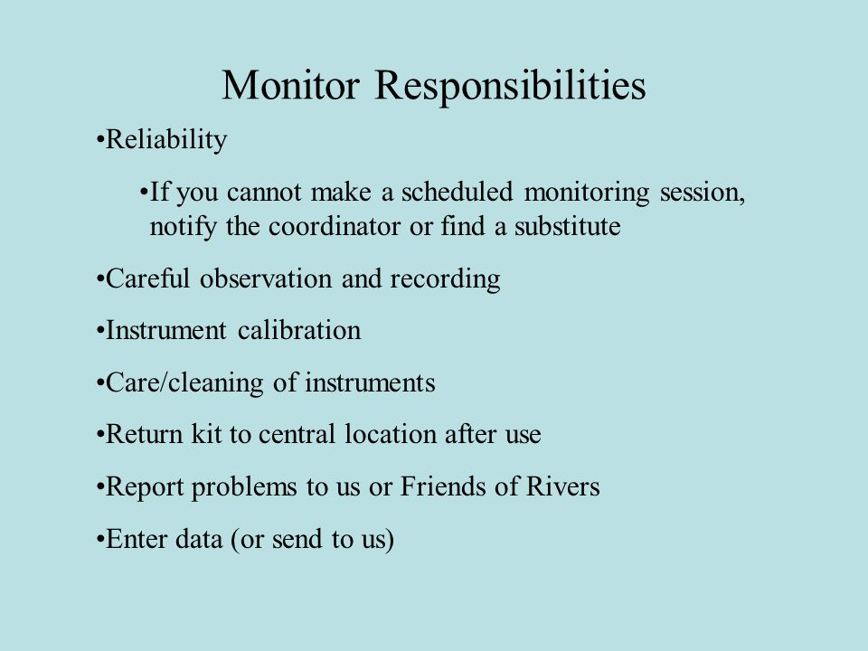 Monitor Responsibilities Reliability If you cannot make a scheduled monitoring session, notify the coordinator or find a substitute Careful observation and recording Instrument calibration Care/cleaning of instruments Return kit to central location after use Report problems to us or Friends of Rivers Enter data (or send to us)