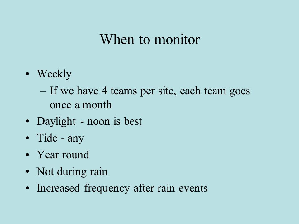 When to monitor Weekly –If we have 4 teams per site, each team goes once a month Daylight - noon is best Tide - any Year round Not during rain Increased frequency after rain events