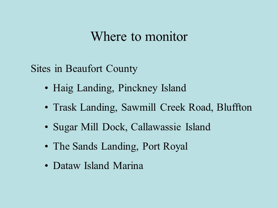 Where to monitor Sites in Beaufort County Haig Landing, Pinckney Island Trask Landing, Sawmill Creek Road, Bluffton Sugar Mill Dock, Callawassie Island The Sands Landing, Port Royal Dataw Island Marina