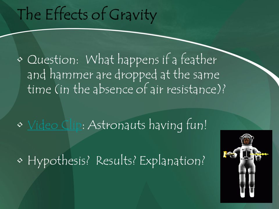 The Effects of Gravity Question: What happens if a feather and hammer are dropped at the same time (in the absence of air resistance).