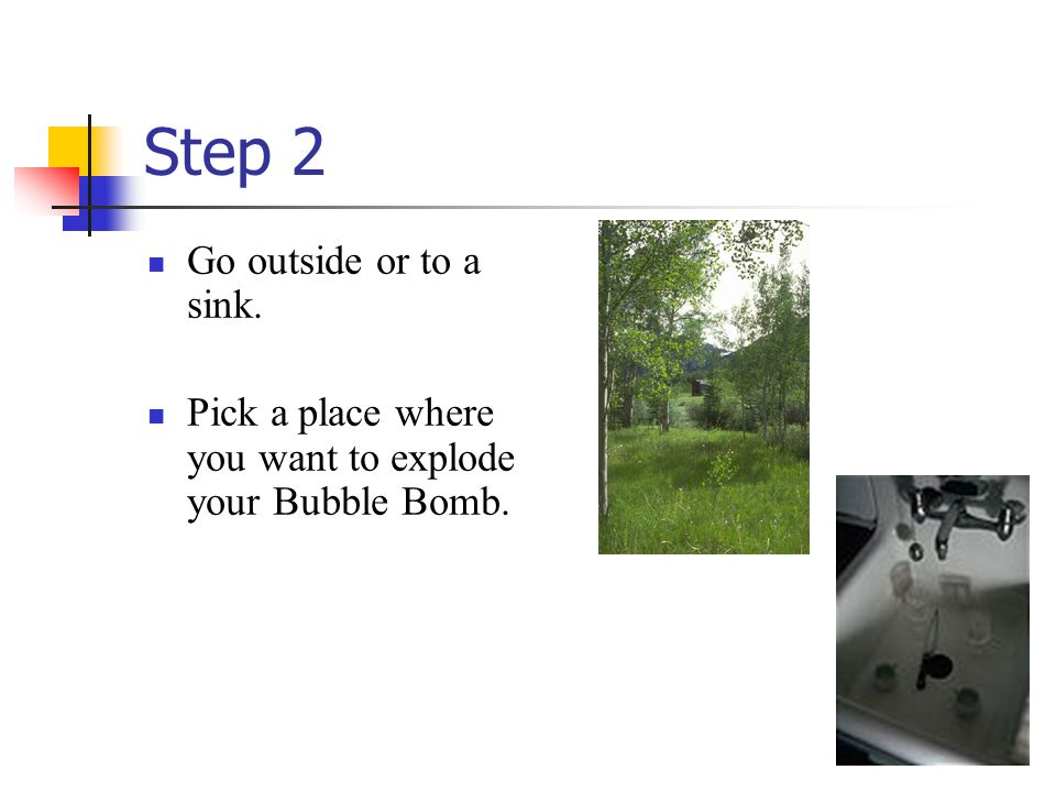 Step 2 Go outside or to a sink. Pick a place where you want to explode your Bubble Bomb.