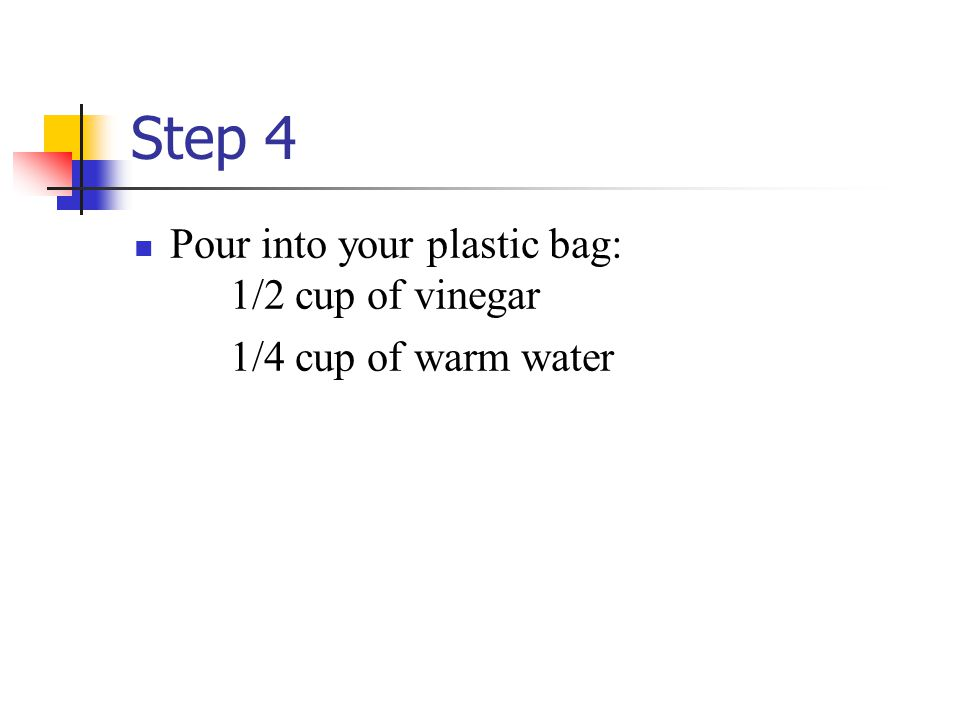 Step 4 Pour into your plastic bag: 1/2 cup of vinegar 1/4 cup of warm water