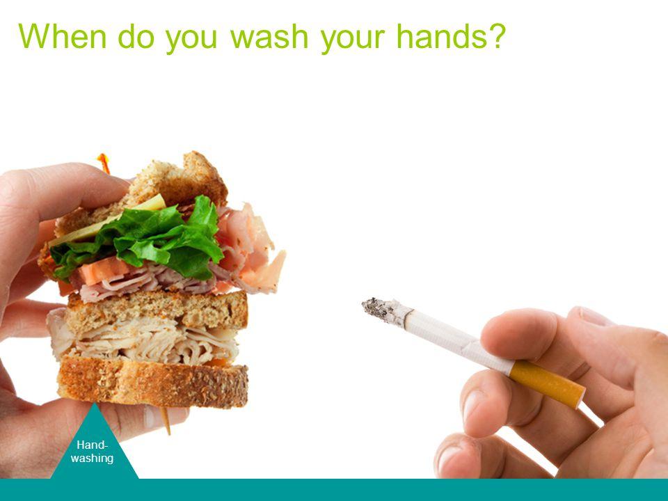 Hand Washing Hand- washing When do you wash your hands?