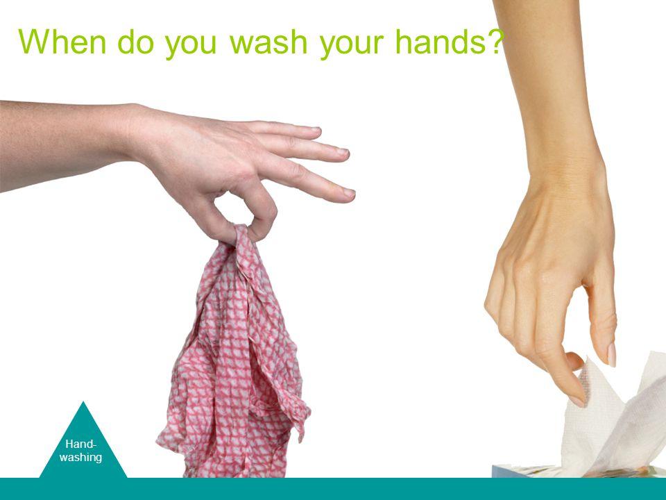 Hand Washing Hand- washing When do you wash your hands