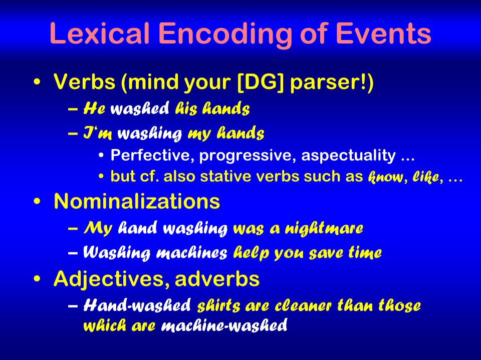 18 Lexical Encoding of Events Verbs (mind your [DG] parser!) –He washed his hands –I'm washing my hands Perfective, progressive, aspectuality...