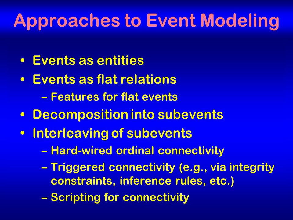 8 Approaches to Event Modeling Events as entities Events as flat relations –Features for flat events Decomposition into subevents Interleaving of subevents –Hard-wired ordinal connectivity –Triggered connectivity (e.g., via integrity constraints, inference rules, etc.) –Scripting for connectivity