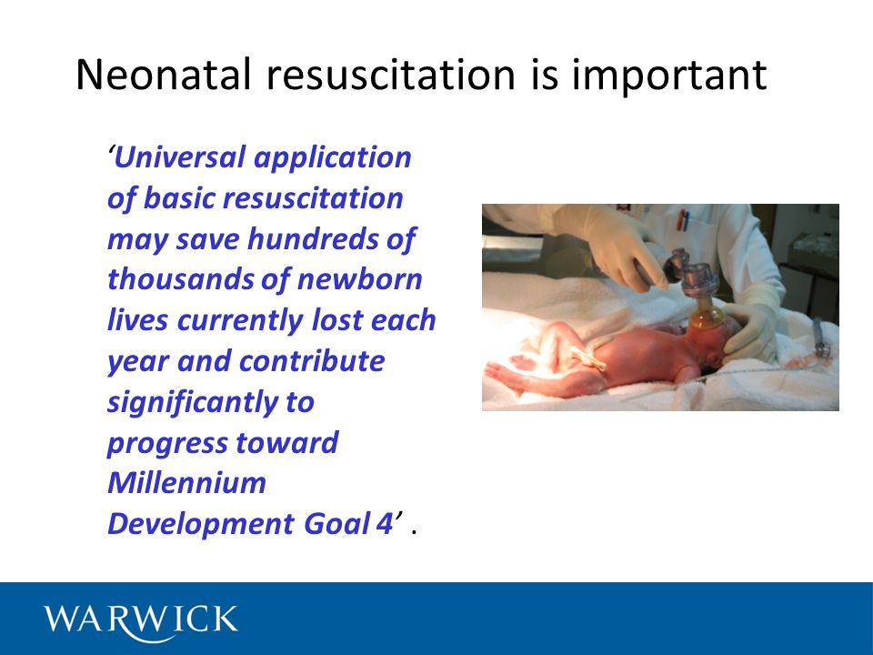 Neonatal resuscitation is important 'Universal application of basic resuscitation may save hundreds of thousands of newborn lives currently lost each year and contribute significantly to progress toward Millennium Development Goal 4'.