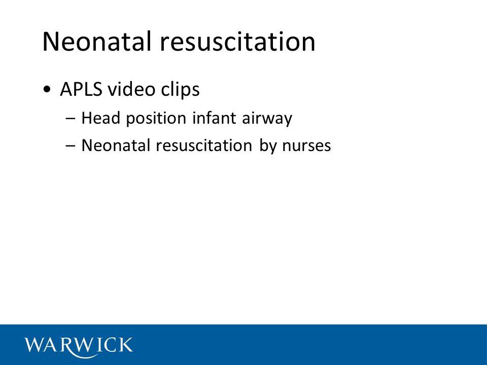 Neonatal resuscitation APLS video clips –Head position infant airway –Neonatal resuscitation by nurses