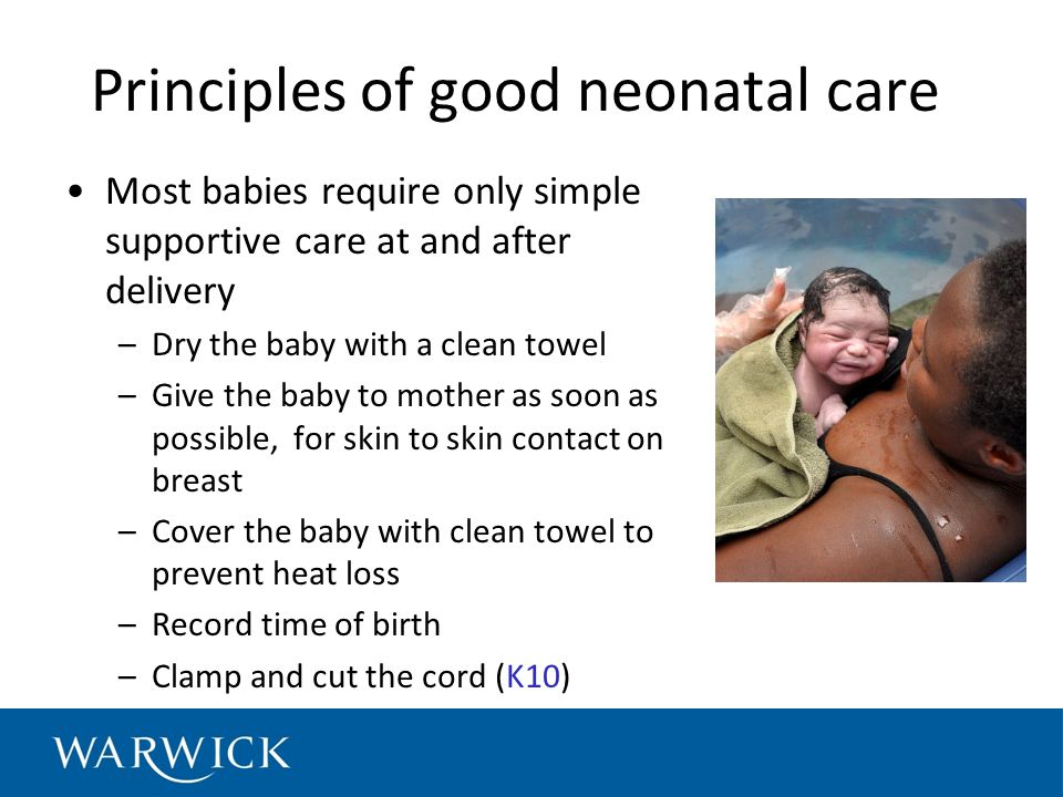Principles of good neonatal care Most babies require only simple supportive care at and after delivery –Dry the baby with a clean towel –Give the baby to mother as soon as possible, for skin to skin contact on breast –Cover the baby with clean towel to prevent heat loss –Record time of birth –Clamp and cut the cord (K10)