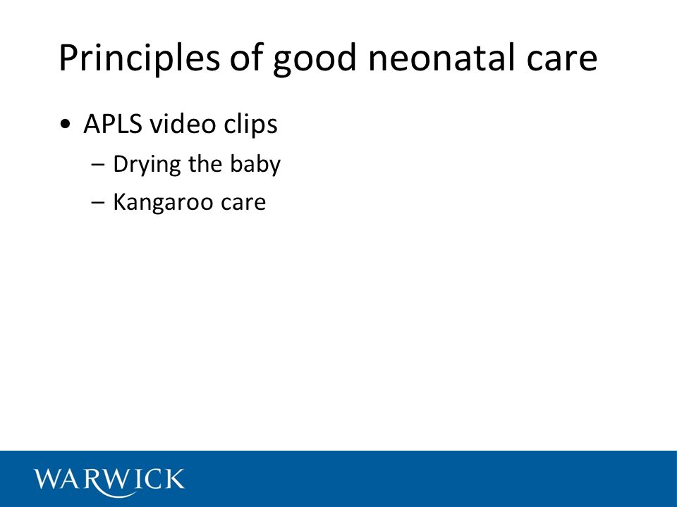 Principles of good neonatal care APLS video clips –Drying the baby –Kangaroo care