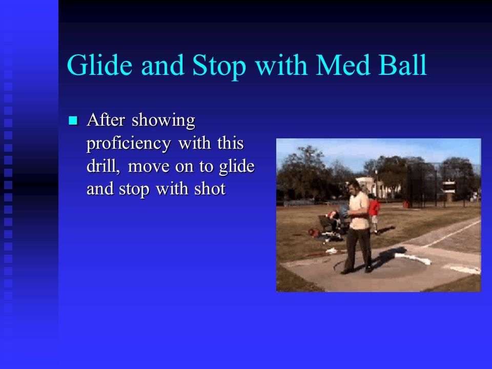 Glide and Stop with Med Ball After showing proficiency with this drill, move on to glide and stop with shot After showing proficiency with this drill, move on to glide and stop with shot