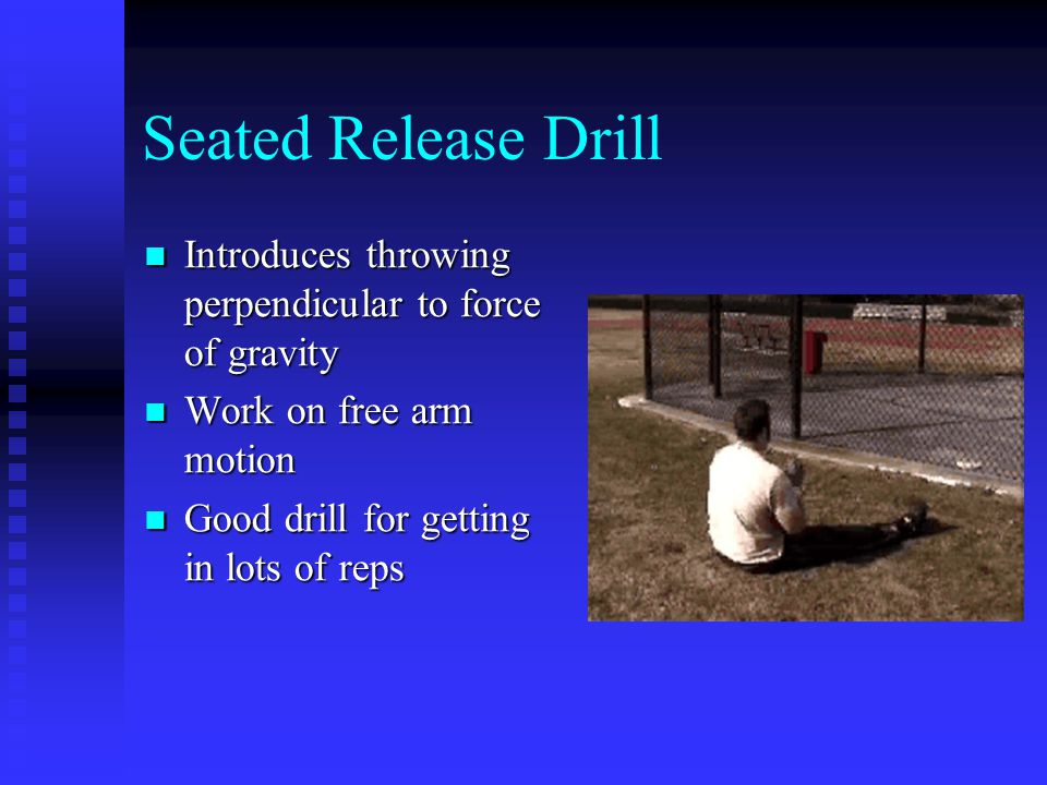 Seated Release Drill Introduces throwing perpendicular to force of gravity Introduces throwing perpendicular to force of gravity Work on free arm motion Work on free arm motion Good drill for getting in lots of reps Good drill for getting in lots of reps