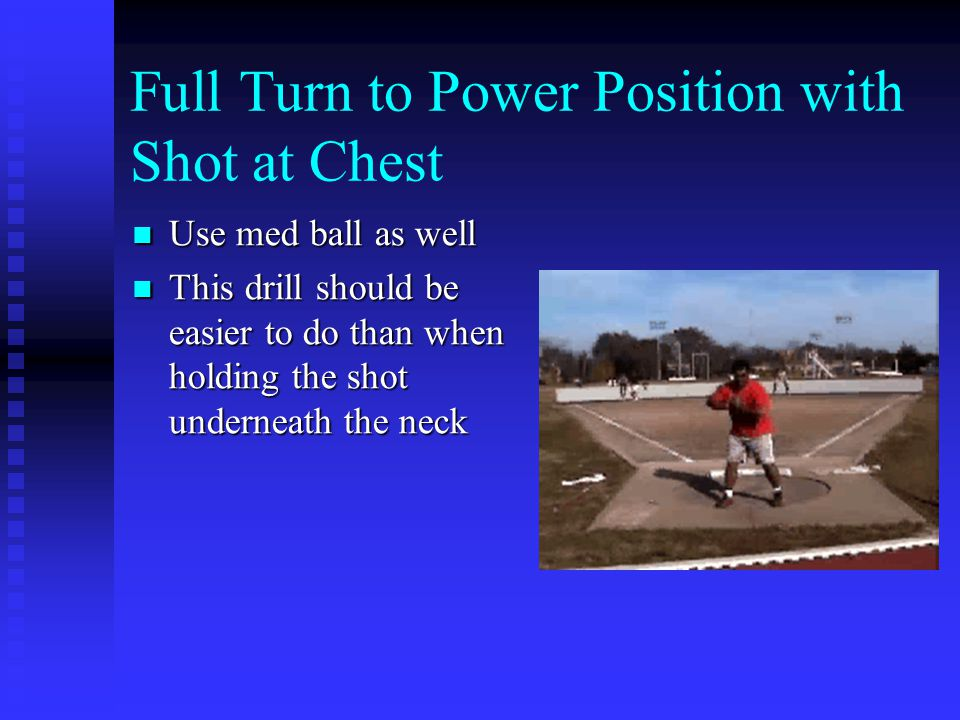 Full Turn to Power Position with Shot at Chest Use med ball as well Use med ball as well This drill should be easier to do than when holding the shot underneath the neck This drill should be easier to do than when holding the shot underneath the neck