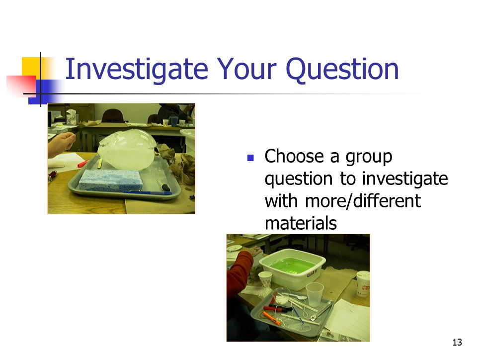 13 Investigate Your Question Choose a group question to investigate with more/different materials