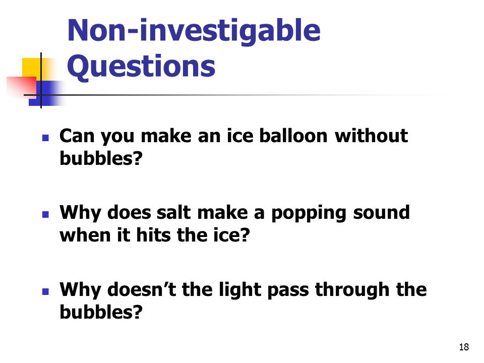 18 Non-investigable Questions Can you make an ice balloon without bubbles.
