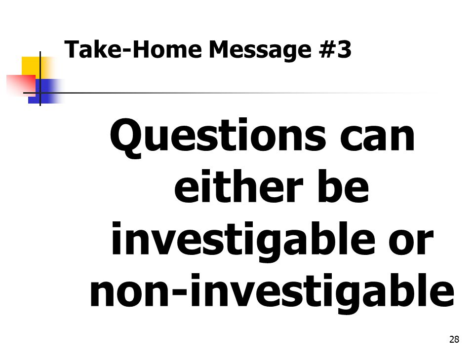 28 Take-Home Message #3 Questions can either be investigable or non-investigable