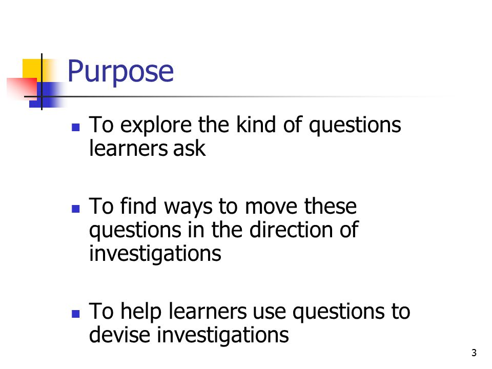 3 Purpose To explore the kind of questions learners ask To find ways to move these questions in the direction of investigations To help learners use questions to devise investigations