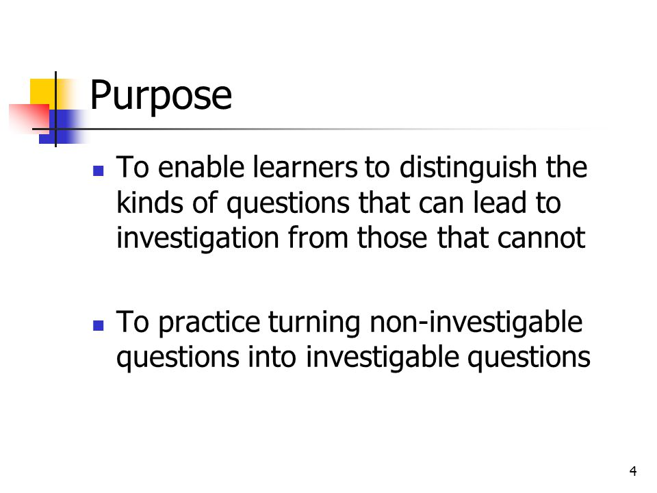 4 Purpose To enable learners to distinguish the kinds of questions that can lead to investigation from those that cannot To practice turning non-investigable questions into investigable questions