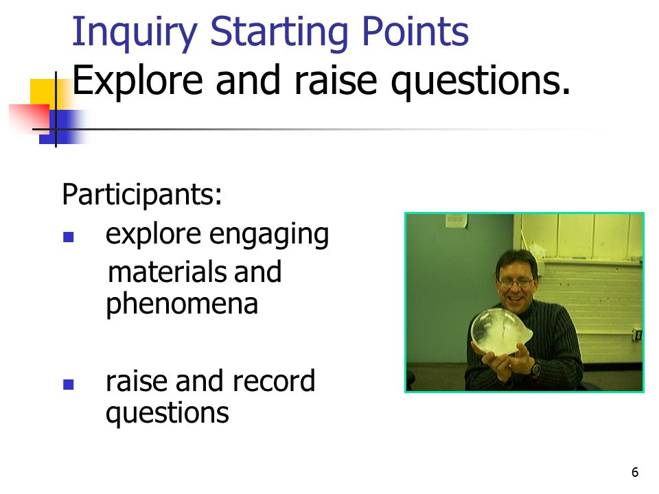 6 Inquiry Starting Points Explore and raise questions.