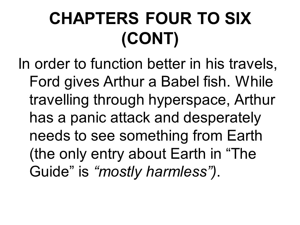 CHAPTERS FOUR TO SIX (CONT) In order to function better in his travels, Ford gives Arthur a Babel fish.