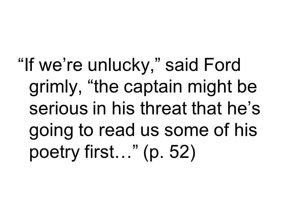 If we're unlucky, said Ford grimly, the captain might be serious in his threat that he's going to read us some of his poetry first… (p.