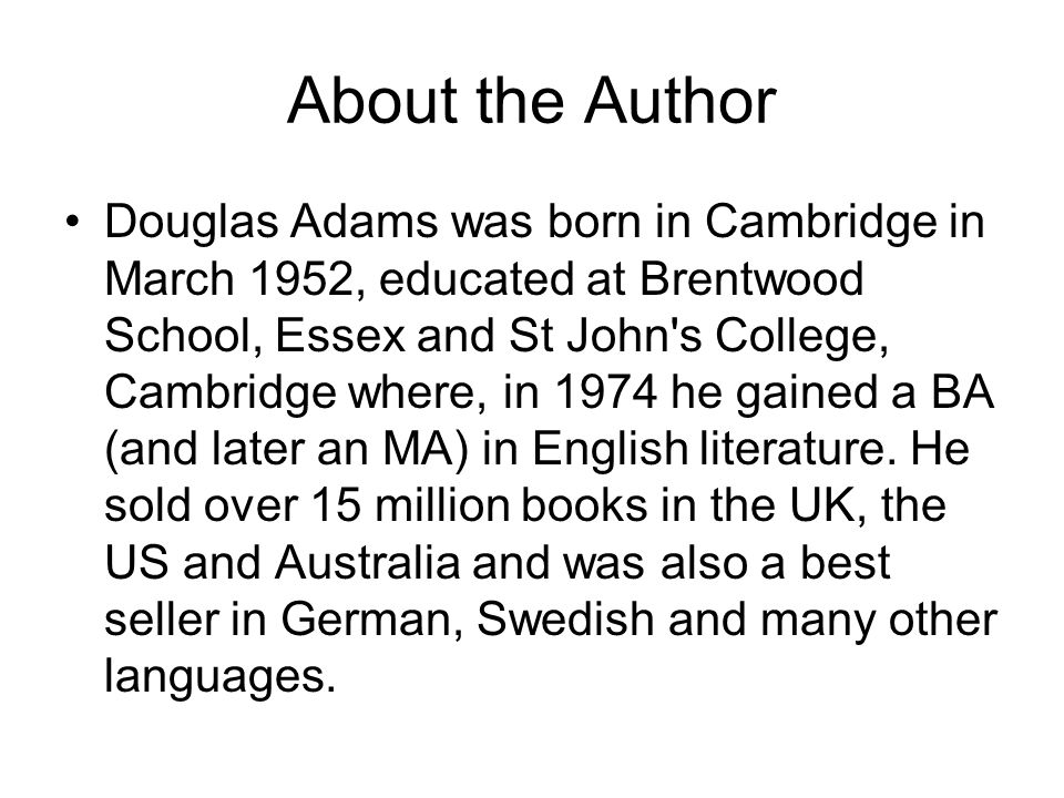 About the Author Douglas Adams was born in Cambridge in March 1952, educated at Brentwood School, Essex and St John s College, Cambridge where, in 1974 he gained a BA (and later an MA) in English literature.