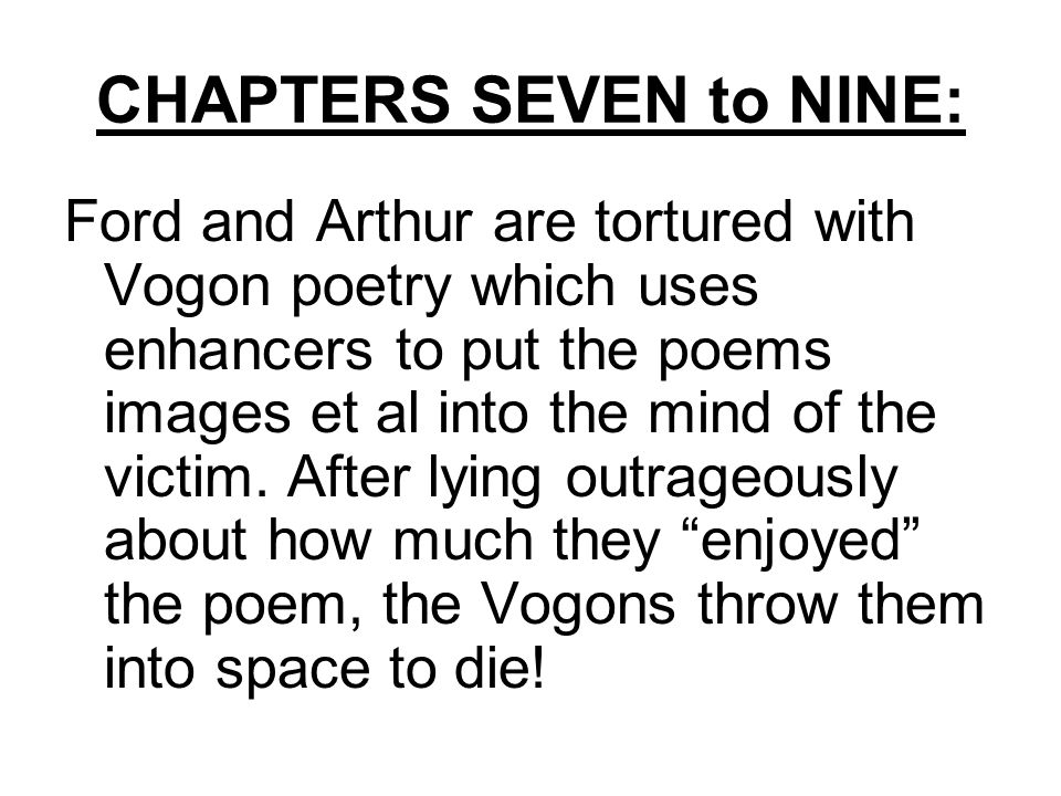 CHAPTERS SEVEN to NINE: Ford and Arthur are tortured with Vogon poetry which uses enhancers to put the poems images et al into the mind of the victim.