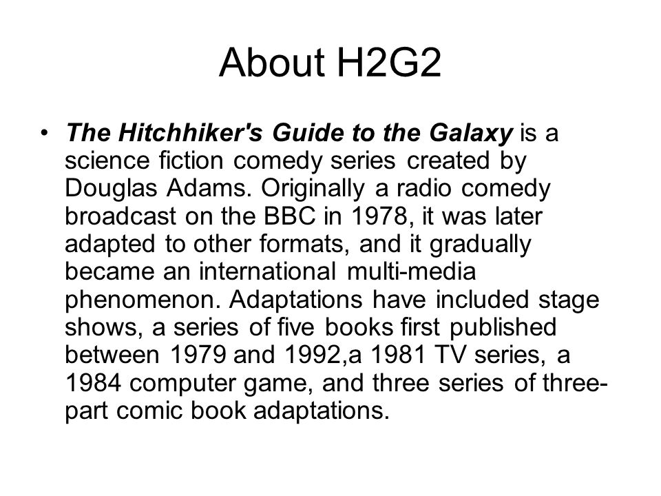 About H2G2 The Hitchhiker s Guide to the Galaxy is a science fiction comedy series created by Douglas Adams.