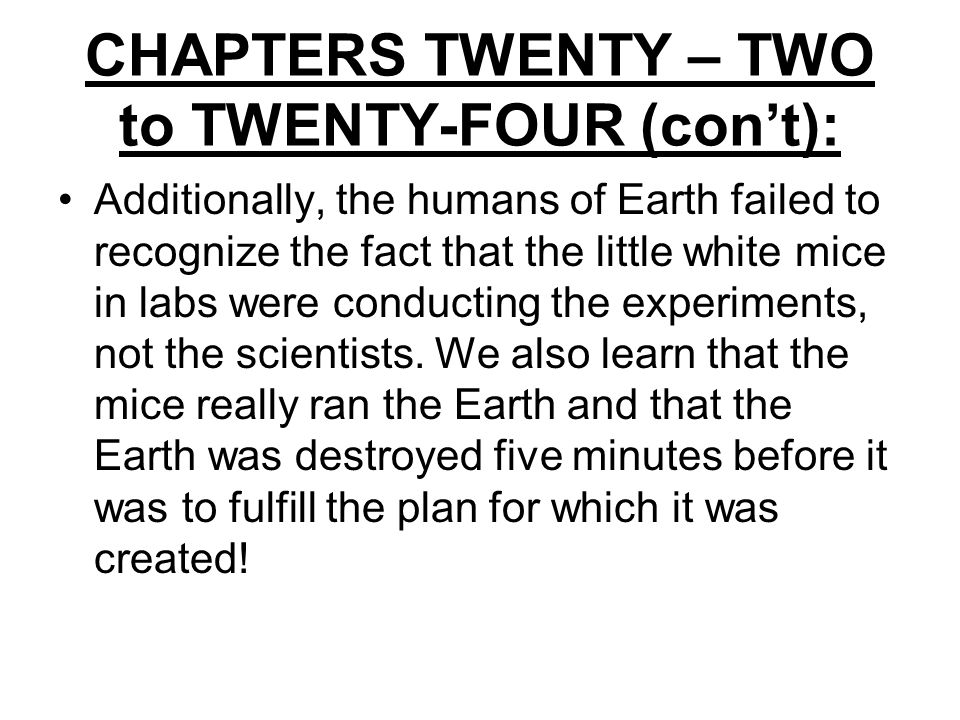 CHAPTERS TWENTY – TWO to TWENTY-FOUR (con't): Additionally, the humans of Earth failed to recognize the fact that the little white mice in labs were conducting the experiments, not the scientists.