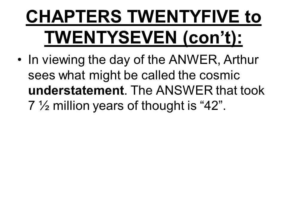 CHAPTERS TWENTYFIVE to TWENTYSEVEN (con't): In viewing the day of the ANWER, Arthur sees what might be called the cosmic understatement.