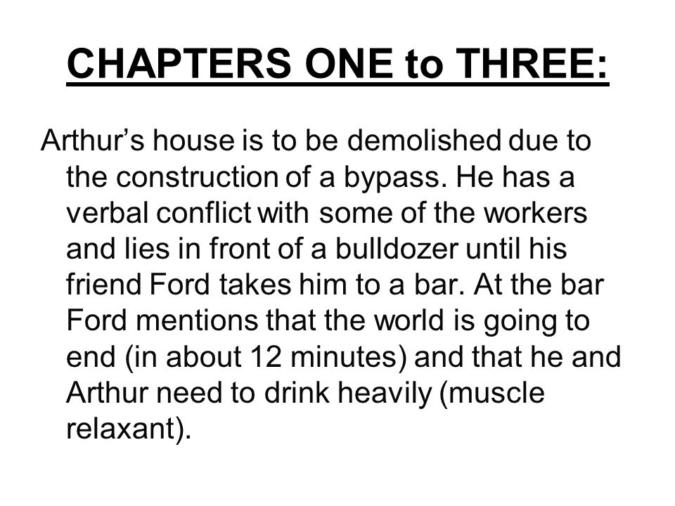 CHAPTERS ONE to THREE: Arthur's house is to be demolished due to the construction of a bypass.