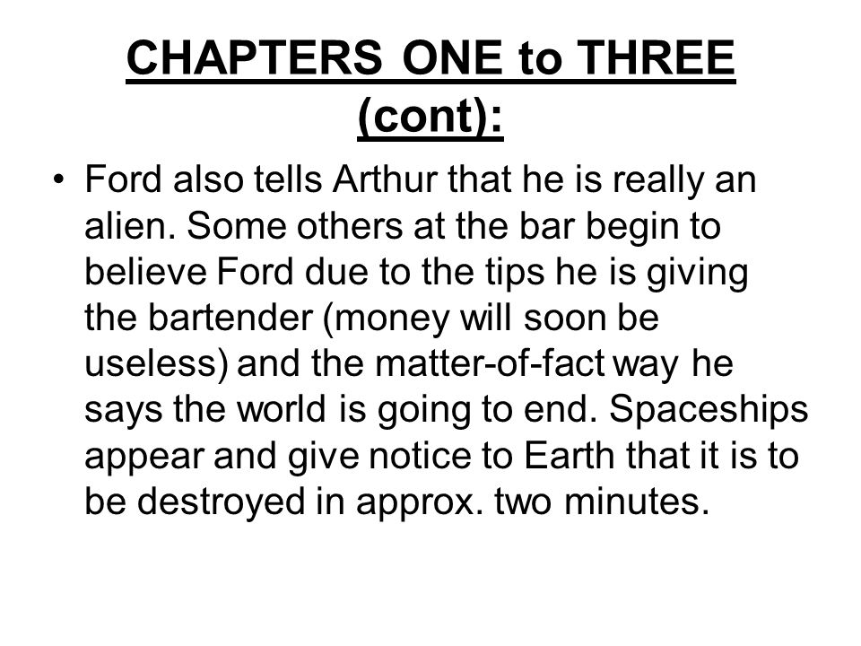 CHAPTERS ONE to THREE (cont): Ford also tells Arthur that he is really an alien.