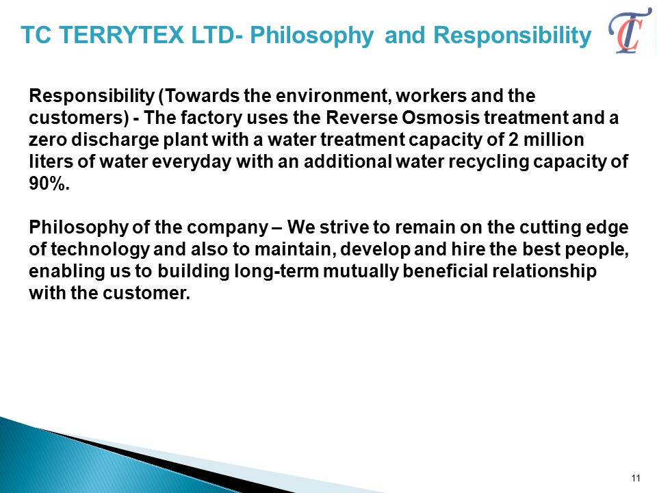Responsibility (Towards the environment, workers and the customers) - The factory uses the Reverse Osmosis treatment and a zero discharge plant with a water treatment capacity of 2 million liters of water everyday with an additional water recycling capacity of 90%.