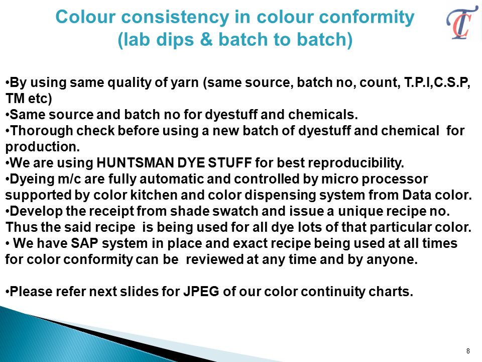 Colour consistency in colour conformity (lab dips & batch to batch) By using same quality of yarn (same source, batch no, count, T.P.I,C.S.P, TM etc) Same source and batch no for dyestuff and chemicals.