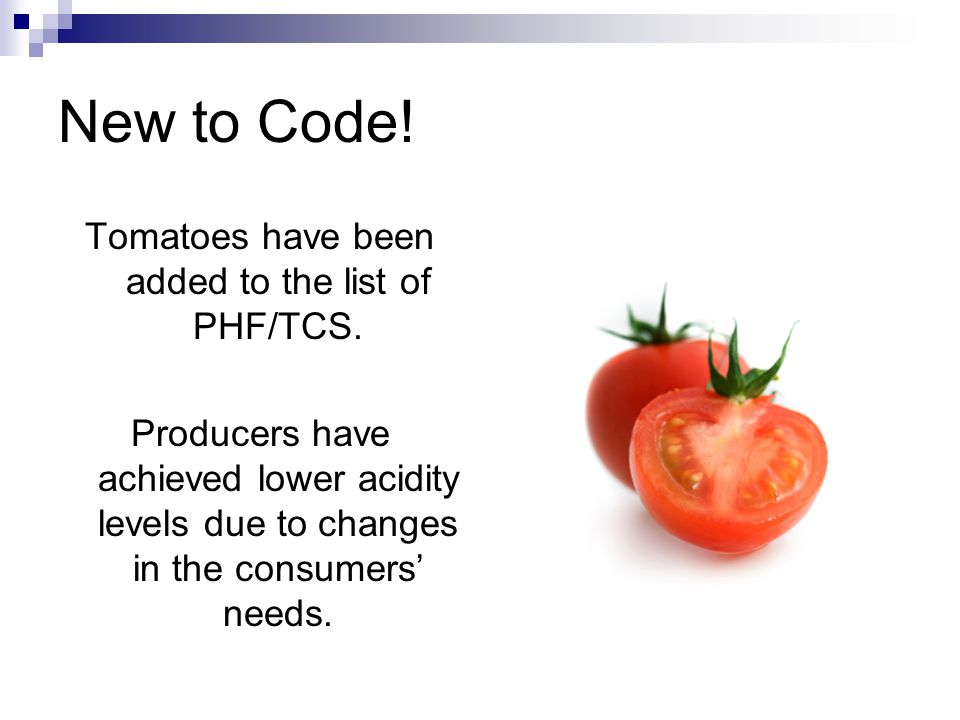 New to Code! Tomatoes have been added to the list of PHF/TCS. Producers have achieved lower acidity levels due to changes in the consumers' needs.