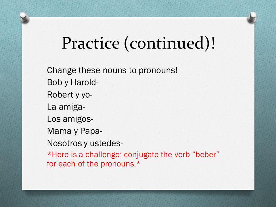 Practice (continued)! Change these nouns to pronouns! Bob y Harold- Robert y yo- La amiga- Los amigos- Mama y Papa- Nosotros y ustedes- *Here is a cha