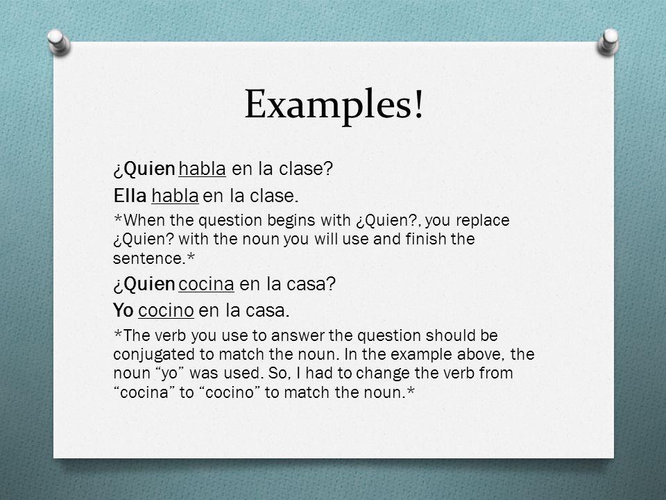 Examples! ¿Quien habla en la clase? Ella habla en la clase. *When the question begins with ¿Quien?, you replace ¿Quien? with the noun you will use and