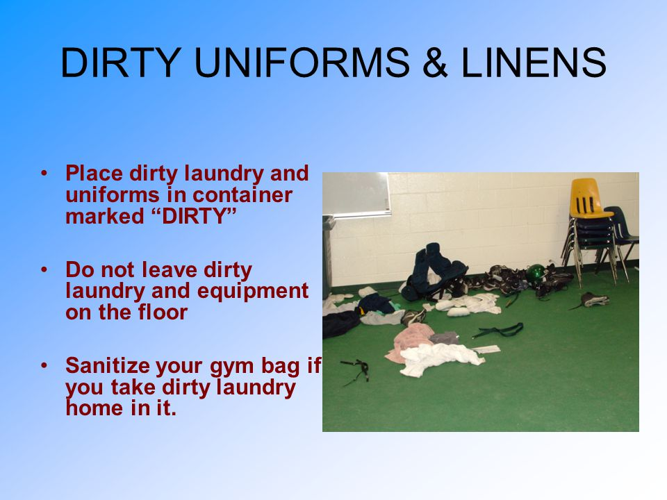 DIRTY UNIFORMS & LINENS Place dirty laundry and uniforms in container marked DIRTY Do not leave dirty laundry and equipment on the floor Sanitize your gym bag if you take dirty laundry home in it.