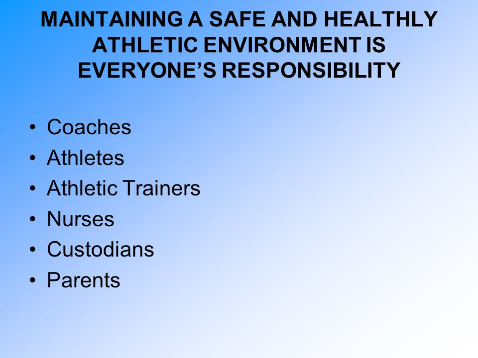 MAINTAINING A SAFE AND HEALTHLY ATHLETIC ENVIRONMENT IS EVERYONE'S RESPONSIBILITY Coaches Athletes Athletic Trainers Nurses Custodians Parents