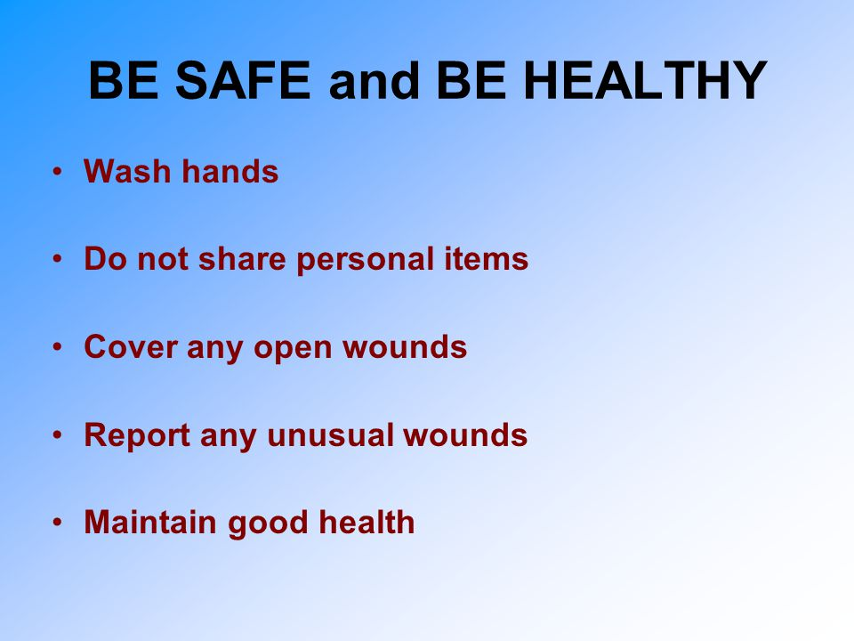 BE SAFE and BE HEALTHY Wash hands Do not share personal items Cover any open wounds Report any unusual wounds Maintain good health