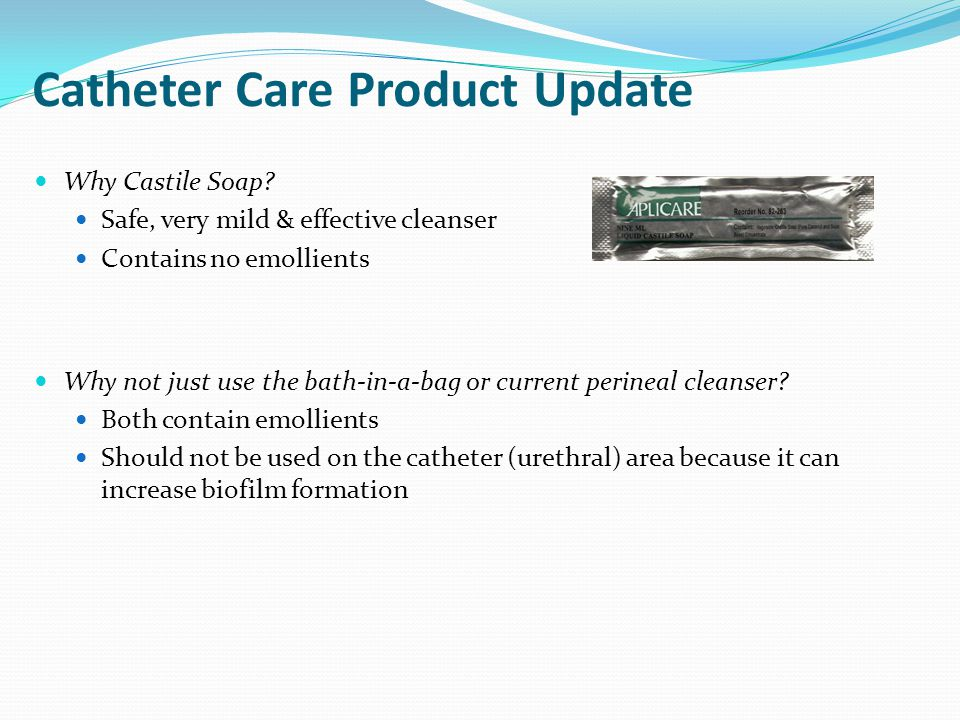 Catheter Care Product Update Why Castile Soap? Safe, very mild & effective cleanser Contains no emollients Why not just use the bath-in-a-bag or curre