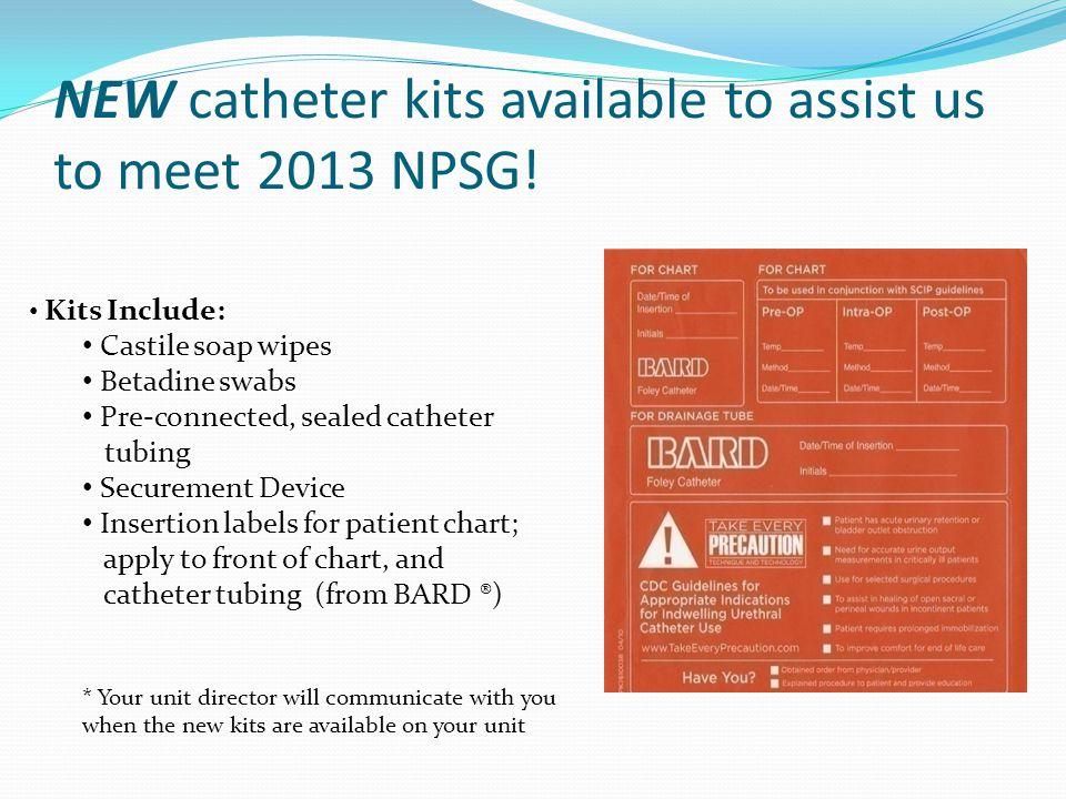 NEW catheter kits available to assist us to meet 2013 NPSG! Kits Include: Castile soap wipes Betadine swabs Pre-connected, sealed catheter tubing Secu