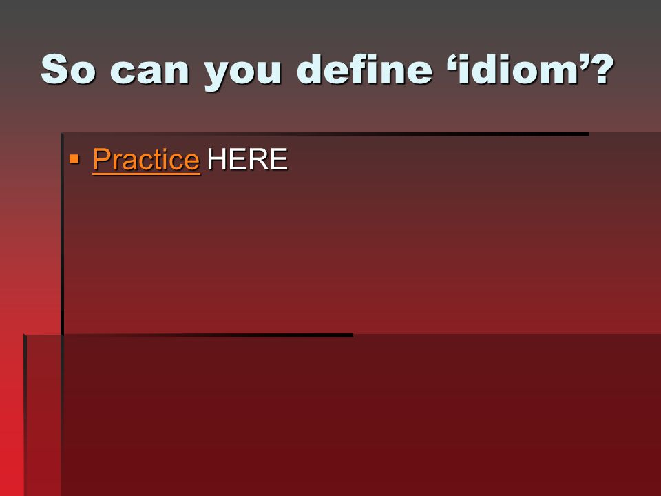 So can you define 'idiom'?  Practice HERE Practice