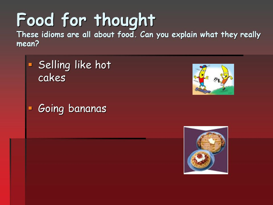 Food for thought These idioms are all about food. Can you explain what they really mean?  Selling like hot cakes  Going bananas