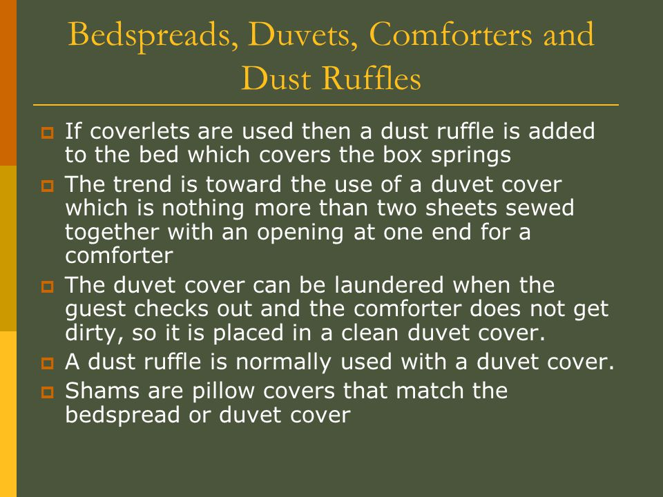 Bedspreads, Duvets, Comforters and Dust Ruffles  If coverlets are used then a dust ruffle is added to the bed which covers the box springs  The tren
